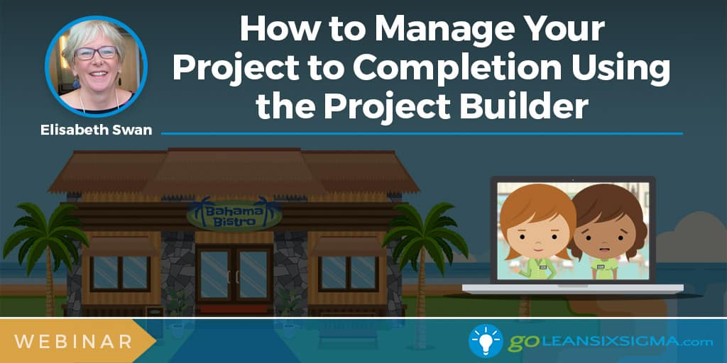 Webinar: How to Manage Your Project to Completion Using the Project Builder - GoLeanSixSigma.com