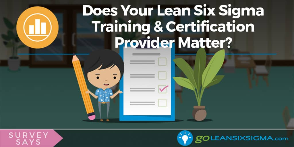 Survey Says: Does Your Lean Six Sigma Training & Certification Provider Matter? - GoLeanSixSigma.com