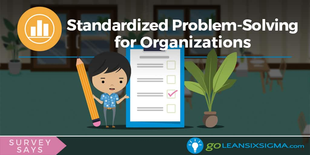 Survey Says: Standardized Problem-Solving For Organizations - GoLeanSixSigma.com