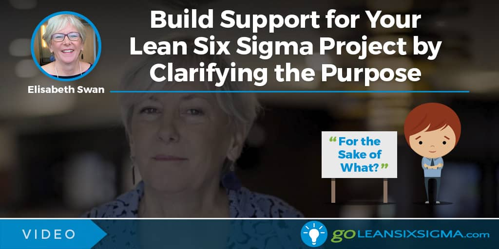 Video: Build Support For Your Lean Six Sigma Project By Clarifying The Purpose - GoLeanSixSigma.com