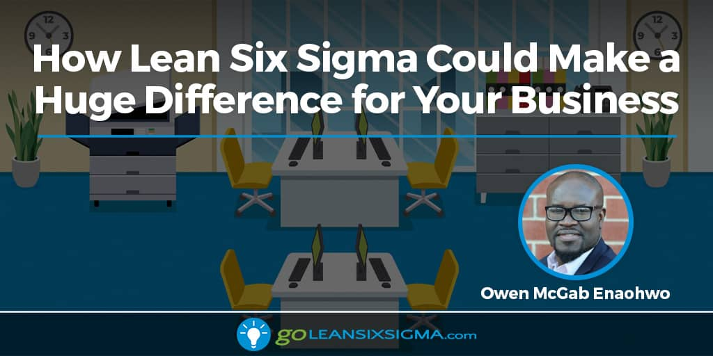 How Lean Six Sigma Could Make A Huge Difference For Your Business - GoLeanSixSigma.com