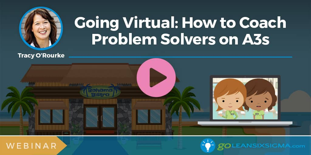 Webinar: Going Virtual - How to Coach Problem Solvers on A3s - GoLeanSixSigma.com