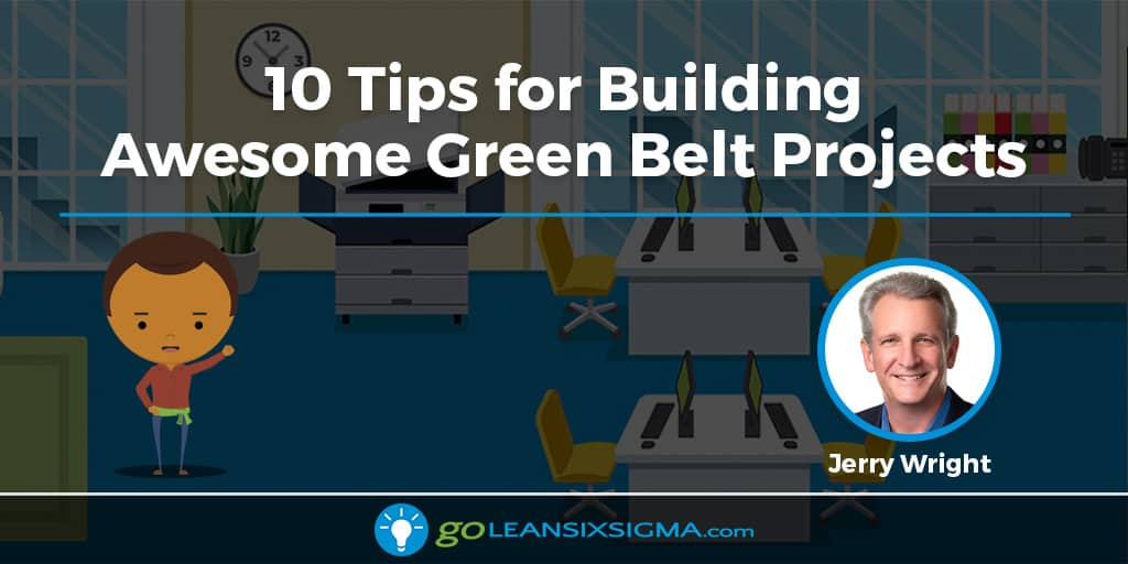 10 Tips For Building Awesome Green Belt Projects - GoLeanSixSigma.com