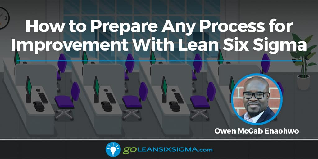 How To Prepare Any Process For Improvement With Lean Six Sigma - GoLeanSixSigma.com