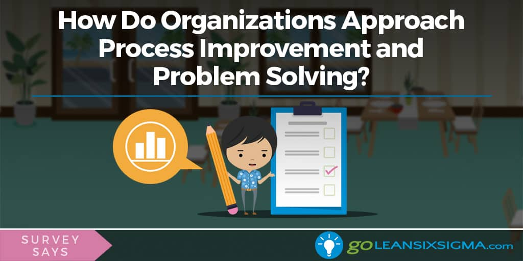 Survey Says: How Do Organizations Approach Process Improvement And Problem Solving? -GoLeanSixSigma.com