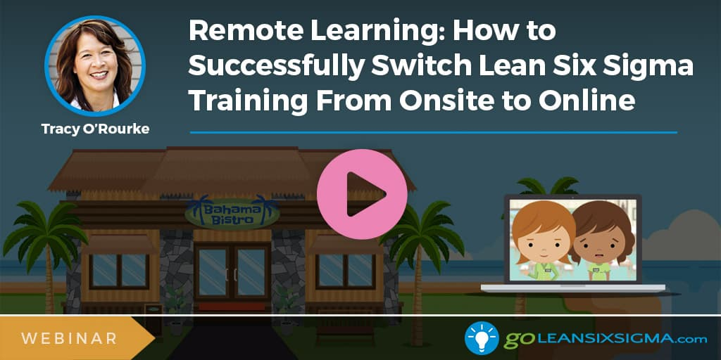 Webinar: Remote Learning: How To Successfully Switch Lean Six Sigma Training From Onsite To Online - GoLeanSixSigma.com