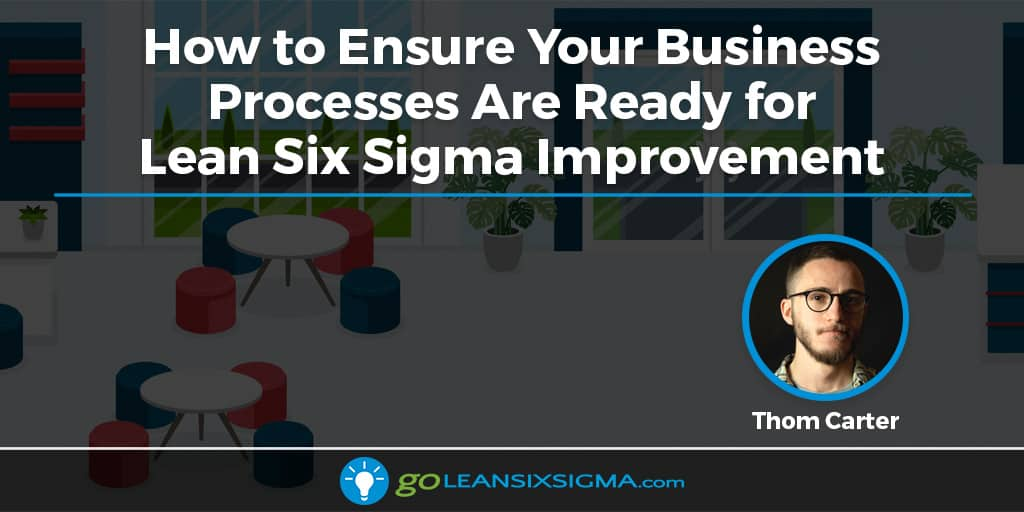 How To Ensure Your Business Processes Are Ready For Lean Six Sigma Improvement - GoLeanSixSigma.com