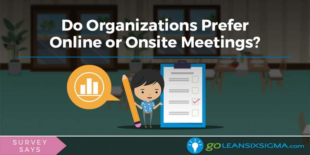 Survey Says: Do Organizations Prefer Online Or Onsite Meetings? - GoLeanSixSigma.com