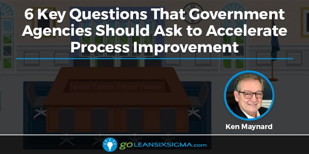 6 Key Questions That Government Agencies Should Ask To Accelerate Process Improvement - GoLeanSixSigma.com